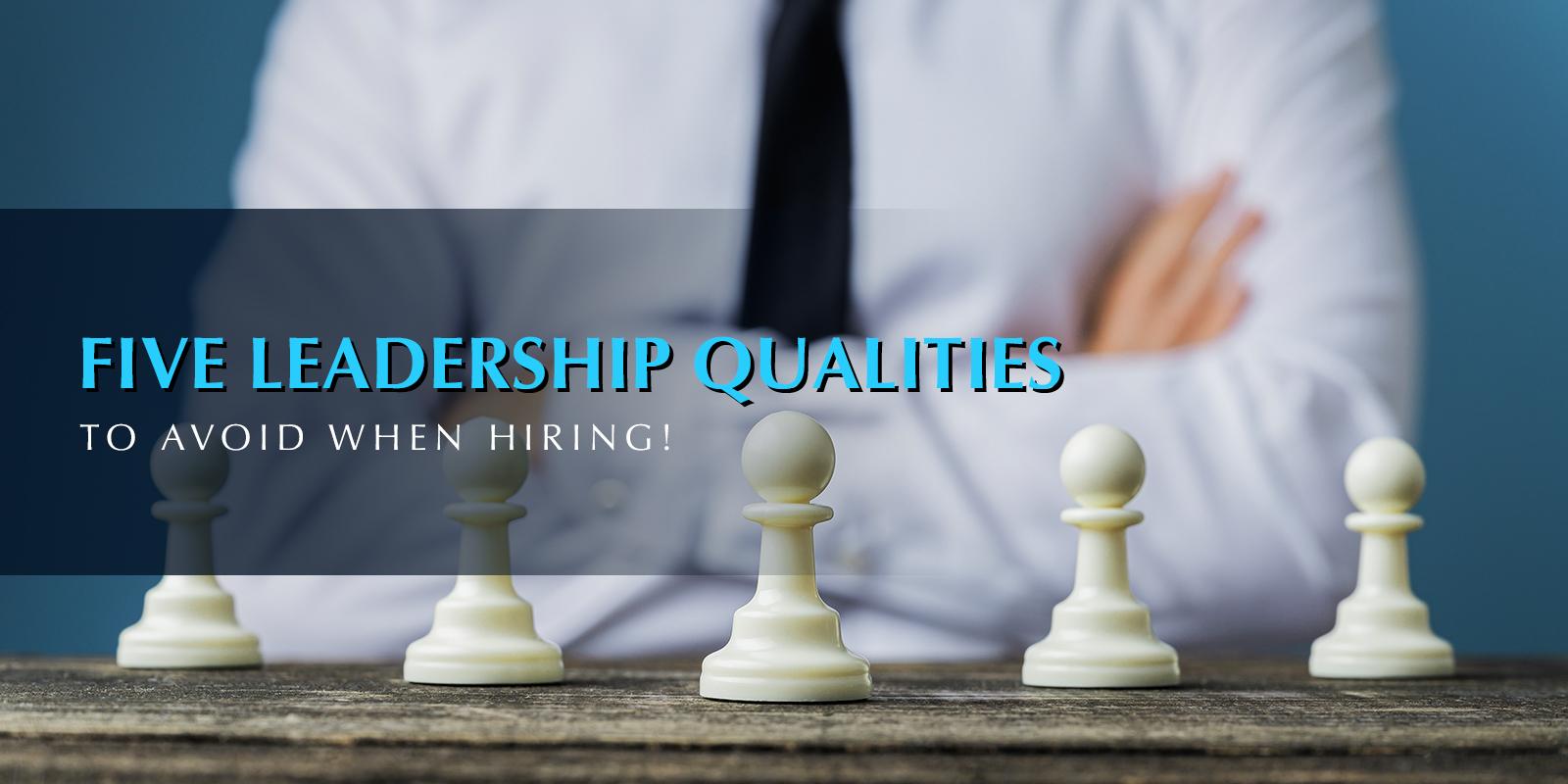 Five Leadership Qualities To Avoid When Hiring!